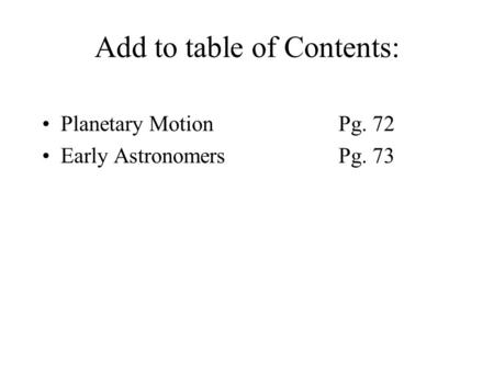 Add to table of Contents: Planetary MotionPg. 72 Early AstronomersPg. 73.