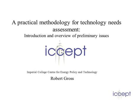 A practical methodology for technology needs assessment: Introduction and overview of preliminary issues Imperial College Centre for Energy Policy and.