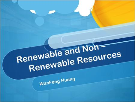 Renewable and Non – Renewable Resources WanFeng Huang.