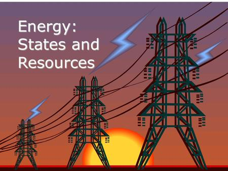 Energy: States and Resources Nature of Energy Energy is all around you! –Y–You can hear energy as sound. –Y–You can see energy as light. –A–And you can.