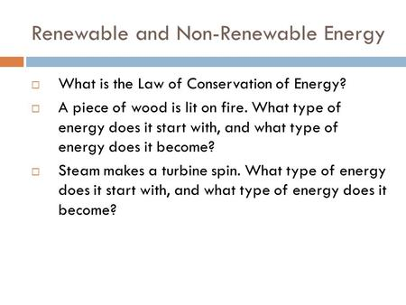 Renewable and Non-Renewable Energy  What is the Law of Conservation of Energy?  A piece of wood is lit on fire. What type of energy does it start with,