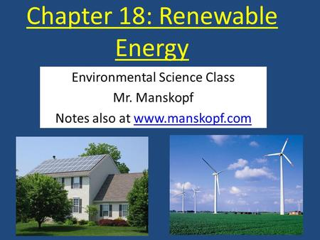 Chapter 18: Renewable Energy Environmental Science Class Mr. Manskopf Notes also at www.manskopf.comwww.manskopf.com.
