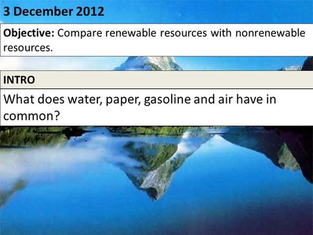 0 3 December 2012 Objective: Compare renewable resources with nonrenewable resources. INTRO What does water, paper, gasoline and air have in common?