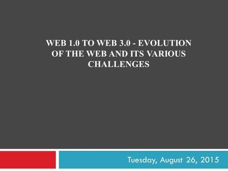 WEB 1.0 TO WEB 3.0 - EVOLUTION OF THE WEB AND ITS VARIOUS CHALLENGES Tuesday, August 26, 2015.