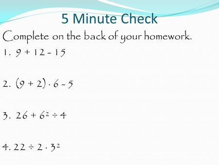 5 Minute Check Complete on the back of your homework. 1. 9 + 12 - 15 2. (9 + 2) · 6 - 5 3. 26 + 6² ÷ 4 4. 22 ÷ 2 · 3².