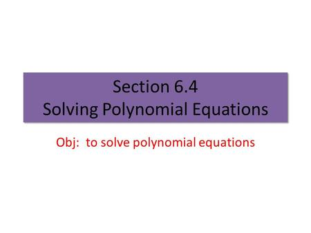 Section 6.4 Solving Polynomial Equations Obj: to solve polynomial equations.