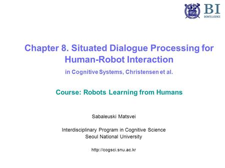 Chapter 8. Situated Dialogue Processing for Human-Robot Interaction in Cognitive Systems, Christensen et al. Course: Robots Learning from Humans Sabaleuski.