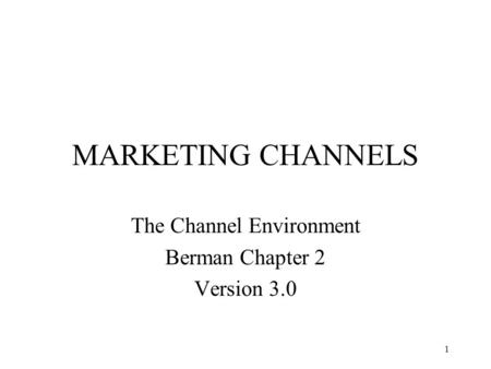 1 MARKETING CHANNELS The Channel Environment Berman Chapter 2 Version 3.0.