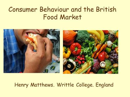 Consumer Behaviour and the British Food Market Henry Matthews. Writtle College. England.