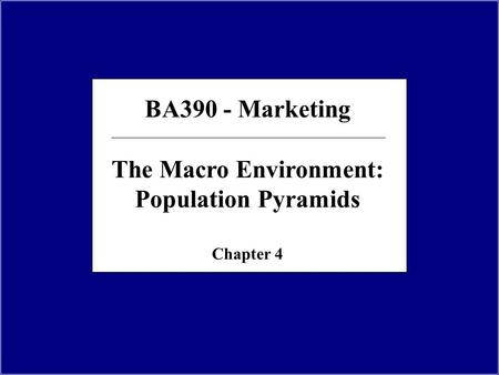 BA390 - Marketing The Macro Environment: Population Pyramids Chapter 4.