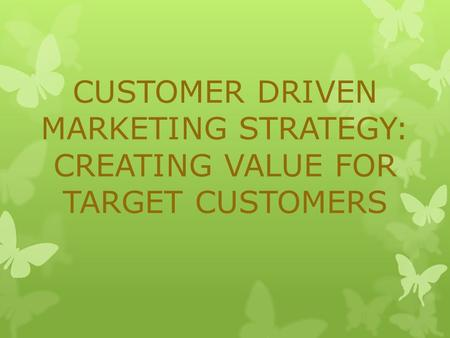 CUSTOMER DRIVEN MARKETING STRATEGY: CREATING VALUE FOR TARGET CUSTOMERS.