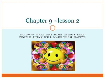 DO NOW: WHAT ARE SOME THINGS THAT PEOPLE THINK WILL MAKE THEM HAPPY? Chapter 9 ~lesson 2.