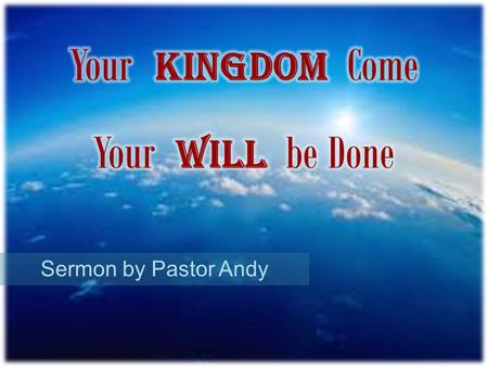 Sermon by Pastor Andy. Kingdom Come is God's Spirit ruling in our lives Kingdom Come is God's Son ruling over the earth.