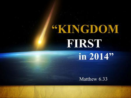 """KINGDOM FIRST in 2014"" Matthew 6.33. Jesus tells us that the thread which runs throughout every priority in our lives is the kingdom of God."