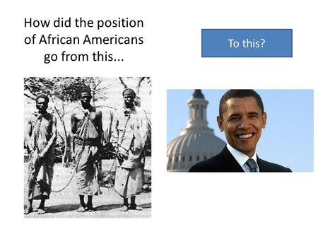 How did the position of African Americans go from this... To this?