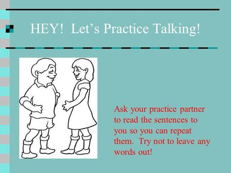 HEY! Let's Practice Talking! Ask your practice partner to read the sentences to you so you can repeat them. Try not to leave any words out!