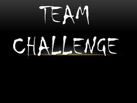 TEAM CHALLENGE. WHAT IS TEAM CHALLENGE? Team Challenge is a range of activities that involve team work. Such as:  Rope-swing  Zip wire  Climbing wall.