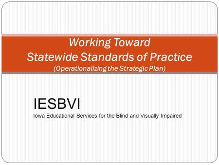 Working Toward Statewide Standards of Practice (Operationalizing the Strategic Plan) IESBVI Iowa Educational Services for the Blind and Visually Impaired.