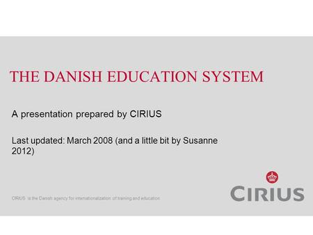 CIRIUS is the Danish agency for internationalization of training and education THE DANISH EDUCATION SYSTEM A presentation prepared by CIRIUS Last updated: