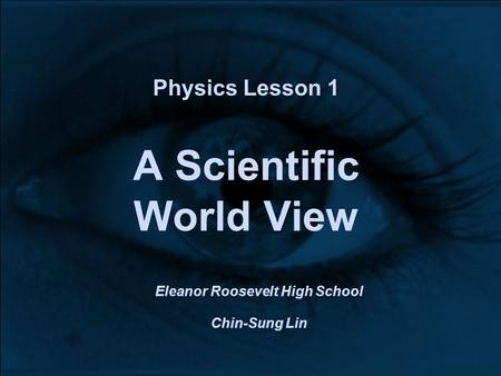 Physics Lesson 1 A Scientific World View Eleanor Roosevelt High School Chin-Sung Lin.