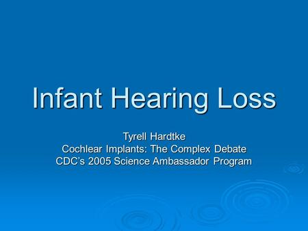 Infant Hearing Loss Tyrell Hardtke Cochlear Implants: The Complex Debate CDC's 2005 Science Ambassador Program.