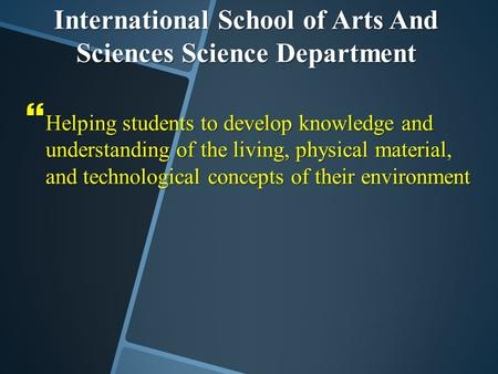 International School of Arts And Sciences Science Department  Helping students to develop knowledge and understanding of the living, physical material,