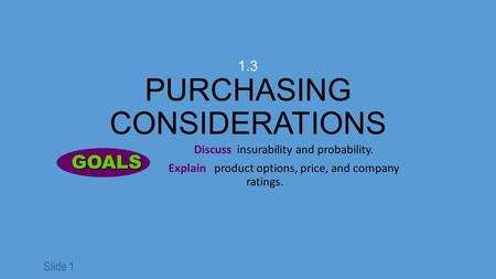Slide 1 1.3 PURCHASING CONSIDERATIONS Discuss insurability and probability. Explain product options, price, and company ratings. GOALS GOALS.