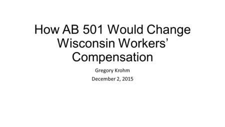 How AB 501 Would Change Wisconsin Workers' Compensation Gregory Krohm December 2, 2015.