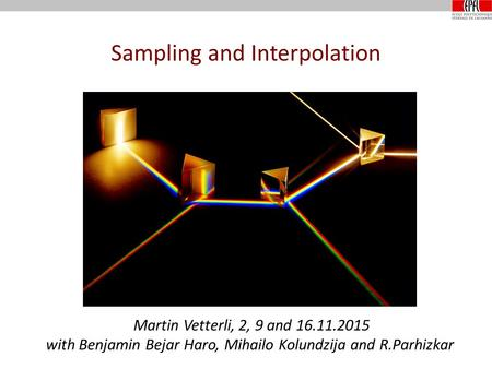Sampling and Interpolation Martin Vetterli, 2, 9 and 16.11.2015 with Benjamin Bejar Haro, Mihailo Kolundzija and R.Parhizkar.