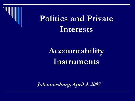 Politics and Private Interests Accountability Instruments Johannesburg, April 3, 2007.