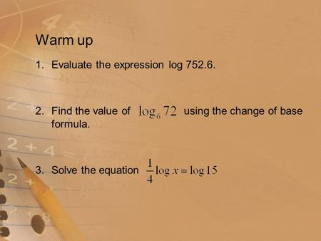 Warm up 1.Evaluate the expression log 752.6. 2.Find the value of using the change of base formula. 3.Solve the equation.