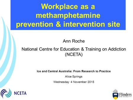 Workplace as a methamphetamine prevention & intervention site Ann Roche National Centre for Education & Training on Addiction (NCETA) Ice and Central Australia:
