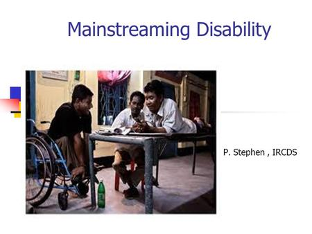 Mainstreaming Disability P. P P. Stephen, IRCDS. Mainstream Side stream Your Boat What if you are in the Mainstream? What if you are in the Side stream?