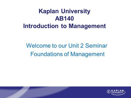 Kaplan University AB140 Introduction to Management Welcome to our Unit 2 Seminar Foundations of Management.
