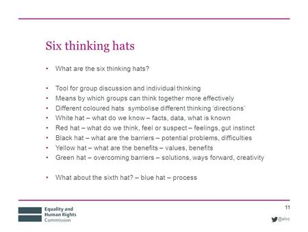 @ehrc Six thinking hats What are the six thinking hats? Tool for group discussion and individual thinking Means by which groups can think together more.