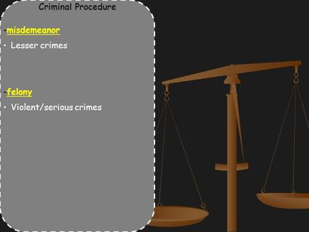 Criminal Procedure -misdemeanor Lesser crimes -felony Violent/serious crimes.