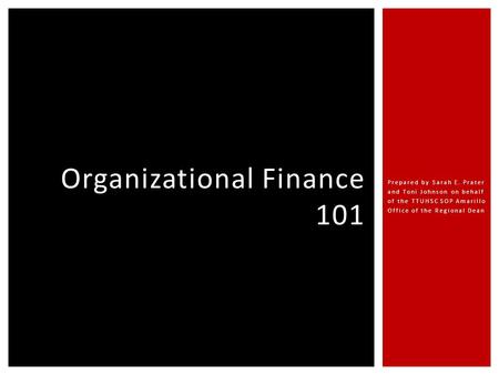 Prepared by Sarah E. Prater and Toni Johnson on behalf of the TTUHSC SOP Amarillo Office of the Regional Dean Organizational Finance 101.
