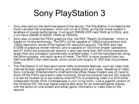 Sony PlayStation 3 Sony also laid out the technical specs of the device. The PlayStation 3 will feature the much-vaunted Cell processor, which will run.