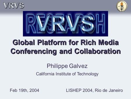 Global Platform for Rich Media Conferencing and Collaboration Philippe Galvez California Institute of Technology Feb 19th, 2004LISHEP 2004, Rio de Janeiro.