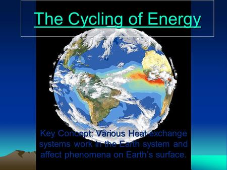 The Cycling of Energy The Cycling of Energy Key Concept: Various Heat-exchange systems work in the Earth system and affect phenomena on Earth's surface.