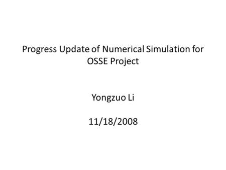 Progress Update of Numerical Simulation for OSSE Project Yongzuo Li 11/18/2008.