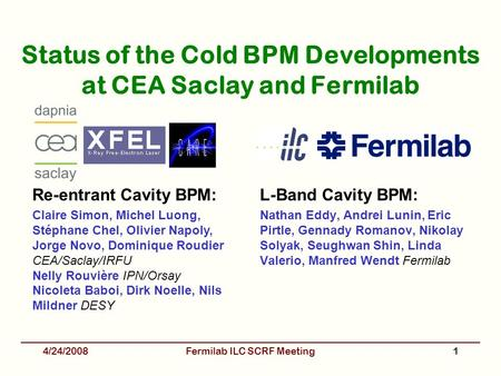 Status of the Cold BPM Developments at CEA Saclay and Fermilab L-Band Cavity BPM: Nathan Eddy, Andrei Lunin, Eric Pirtle, Gennady Romanov, Nikolay Solyak,