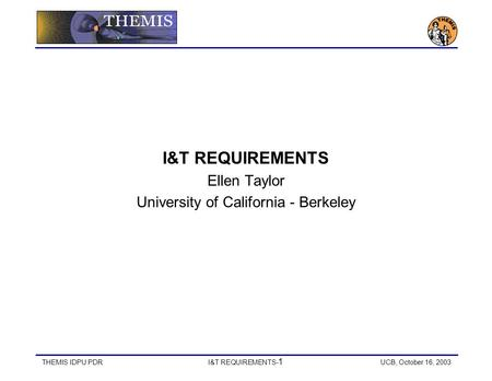 THEMIS IDPU PDR I&T REQUIREMENTS- 1 UCB, October 16, 2003 I&T REQUIREMENTS Ellen Taylor University of California - Berkeley.