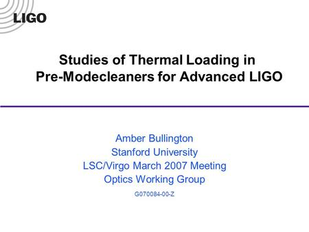 Studies of Thermal Loading in Pre-Modecleaners for Advanced LIGO Amber Bullington Stanford University LSC/Virgo March 2007 Meeting Optics Working Group.
