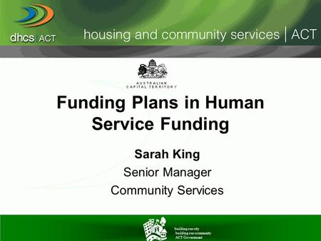 Funding Plans in Human Service Funding Sarah King Senior Manager Community Services building our city building our community ACT Government.