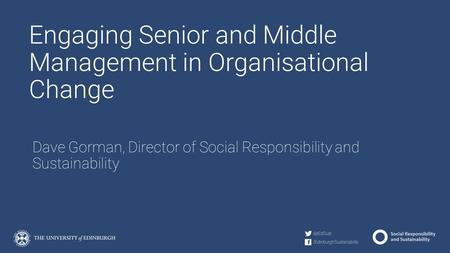 Engaging Senior and Middle Management in Organisational Change Dave Gorman, Director of Social Responsibility and Sustainability.