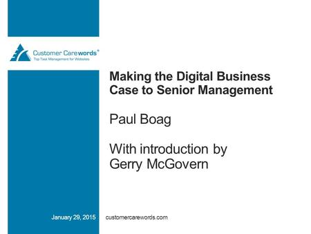 Making the Digital Business Case to Senior Management Paul Boag With introduction by Gerry McGovern customercarewords.comJanuary 29, 2015.