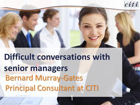 © CITI Limited, 2014. All rights reserved. Bernard Murray-Gates Principal Consultant at CITI Difficult conversations with senior managers.