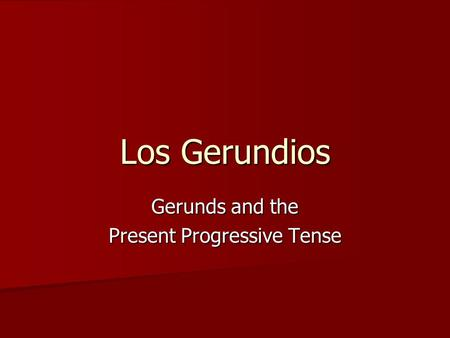Los Gerundios Gerunds and the Present Progressive Tense.