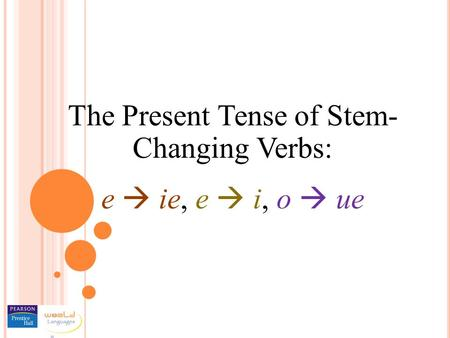 The Present Tense of Stem- Changing Verbs: e  ie, e  i, o  ue.